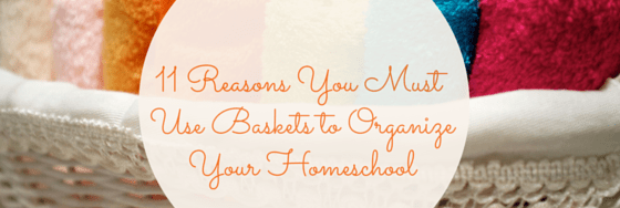 11 Reasons You Must Use Baskets to Organize Your Homeschool