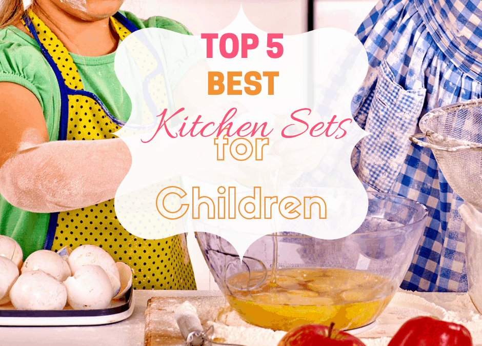 Top 5 Best Kitchen Sets for Children